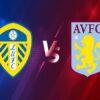 Soi kèo Leeds vs Aston Villa – 00h30 28/02, Ngoại Hạng Anh